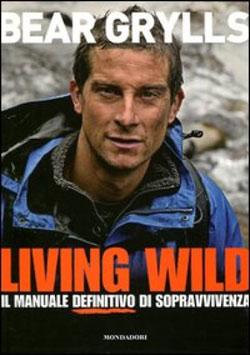 Living Wild – il Manuale di Sopravvivenza di Bear Grylls